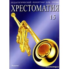 Педагогический репертуар для трубы. Тетрадь 15. Хрестоматия. Пьесы для трубы с фортепиано. Труба си-бемоль.